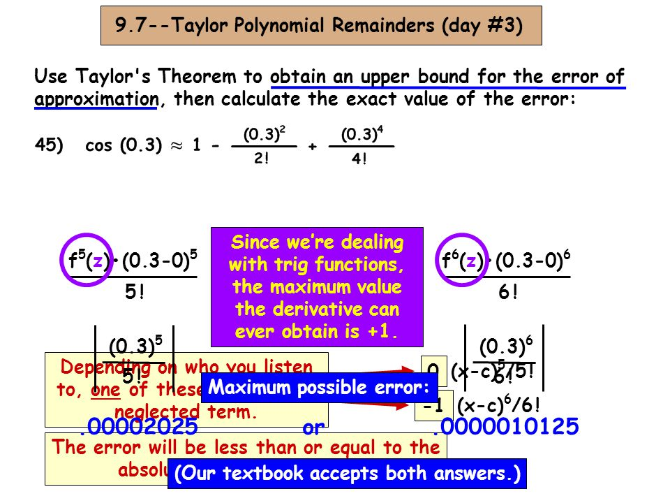 9.7--Taylor Polynomial Remainders (day #3) Use Taylor s Theorem to obtain an upper bound for the error of approximation, then calculate the exact value of the error: 2.7182818282.716666667 Exact error:.001615161 -