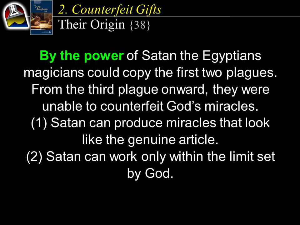 2. Counterfeit Gifts Their Origin {38} By the power of Satan the Egyptians magicians could copy the first two plagues. From the third plague onward, t