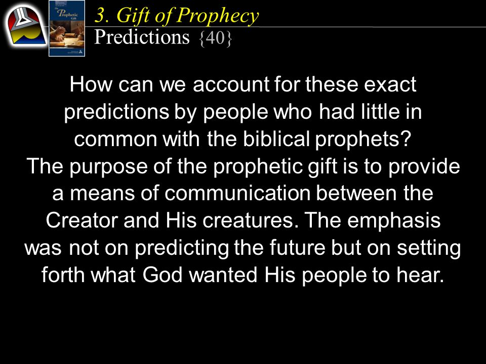 3. Gift of Prophecy Predictions {40} How can we account for these exact predictions by people who had little in common with the biblical prophets? The