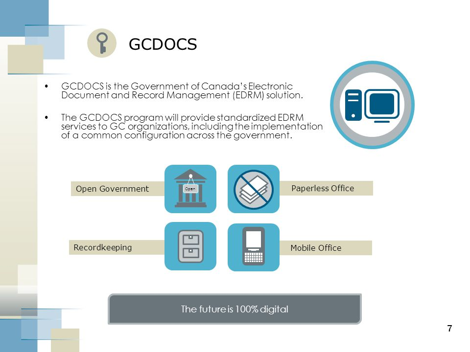 Mobile Office Paperless Office Open Government Recordkeeping 7 GCDOCS GCDOCS is the Government of Canada's Electronic Document and Record Management (