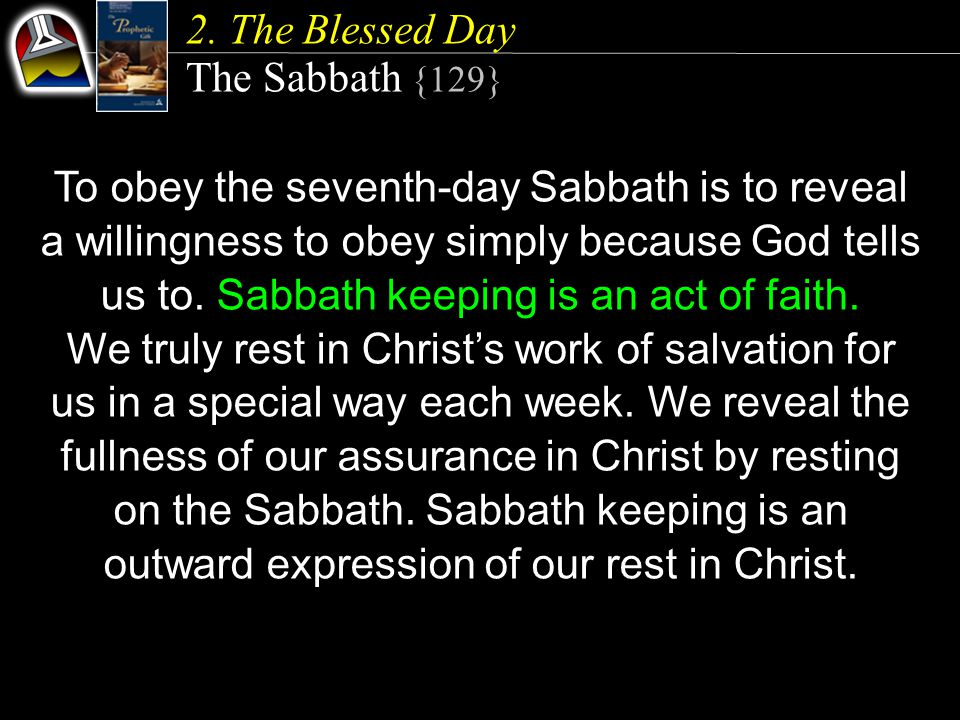 2. The Blessed Day The Sabbath {129} To obey the seventh-day Sabbath is to reveal a willingness to obey simply because God tells us to. Sabbath keepin