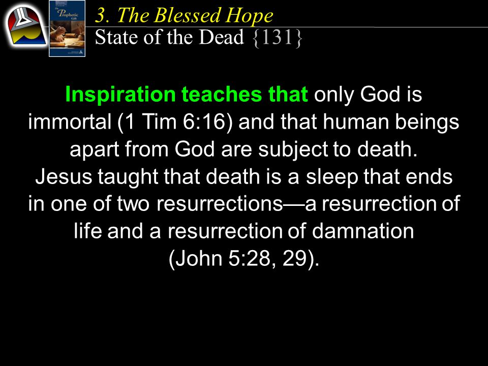 State of the Dead {131} Inspiration teaches that only God is immortal (1 Tim 6:16) and that human beings apart from God are subject to death.