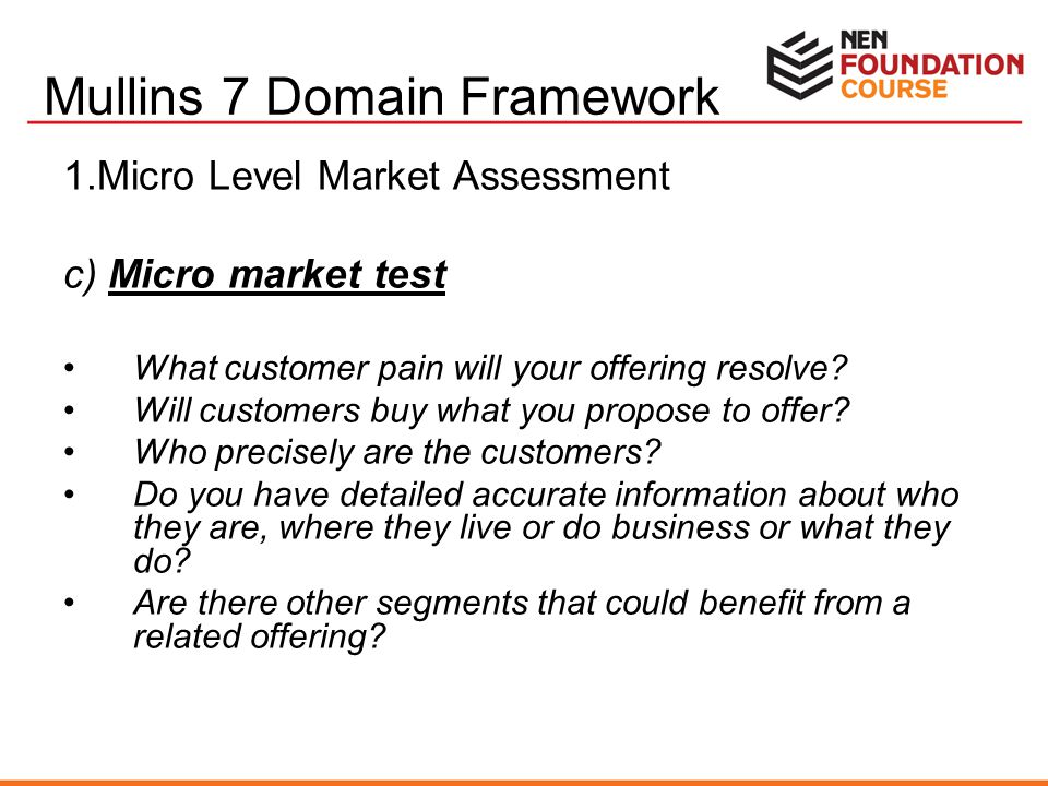 1.Micro Level Market Assessment c) Micro market test What customer pain will your offering resolve? Will customers buy what you propose to offer? Who
