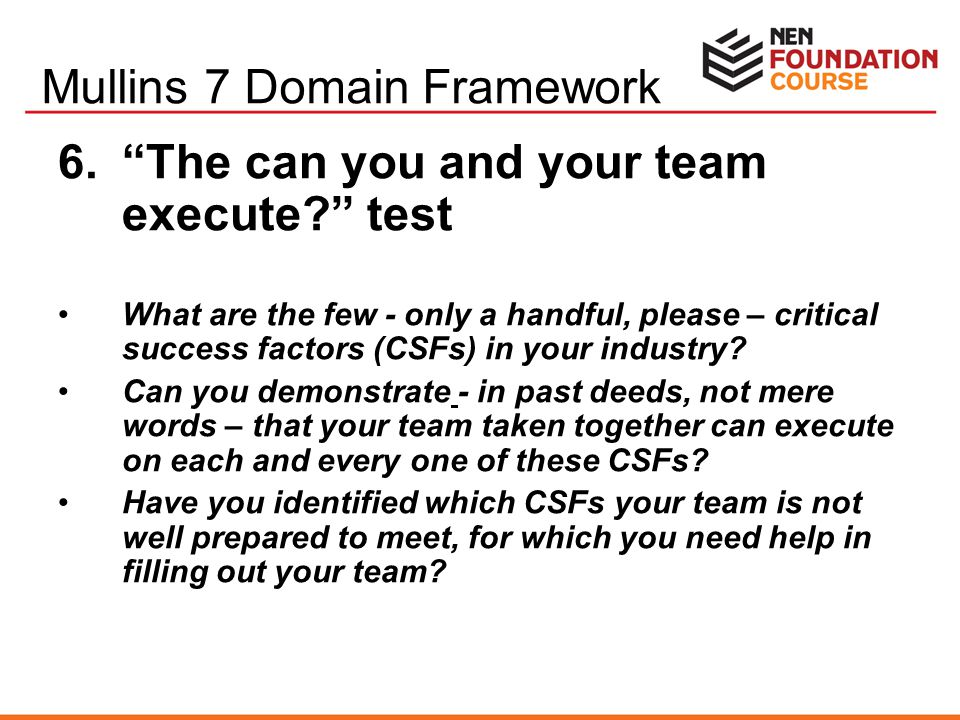 "6.""The can you and your team execute?"" test What are the few - only a handful, please – critical success factors (CSFs) in your industry? Can you demo"