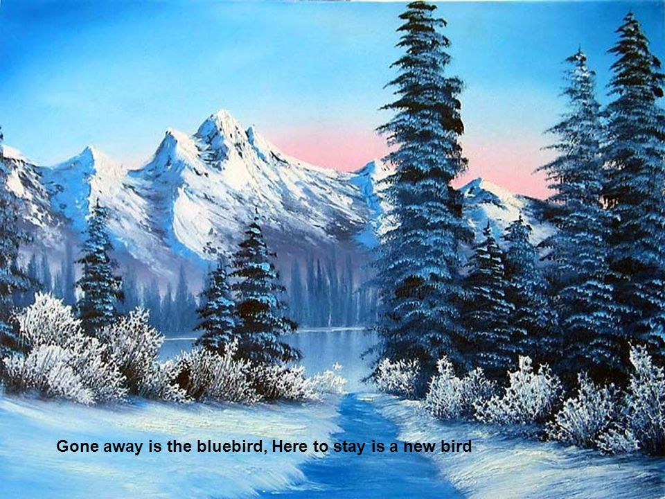 Gone away is the bluebird, Here to stay is a new bird.