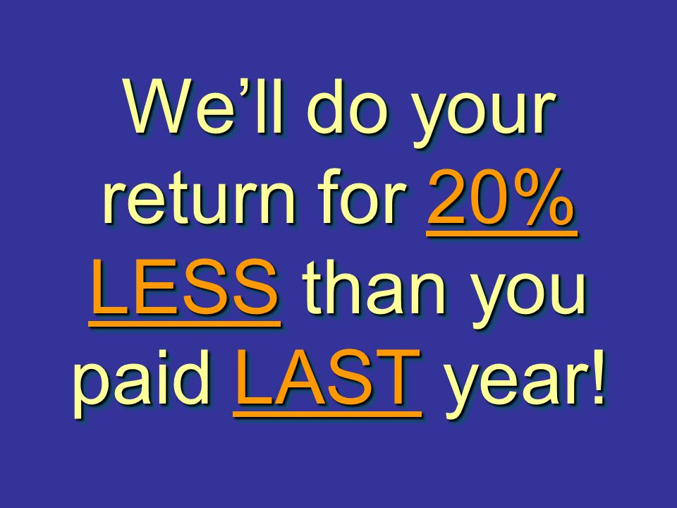 We'll do your return for 20% LESS than you paid LAST year!