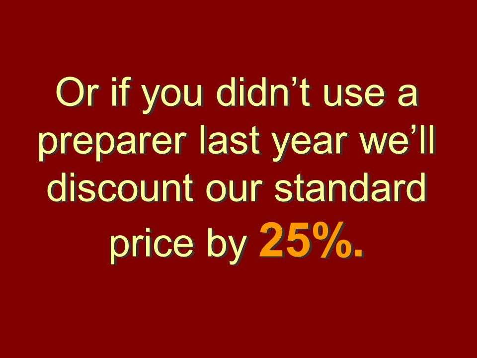 Or if you didn't use a preparer last year we'll discount our standard price by 25%.