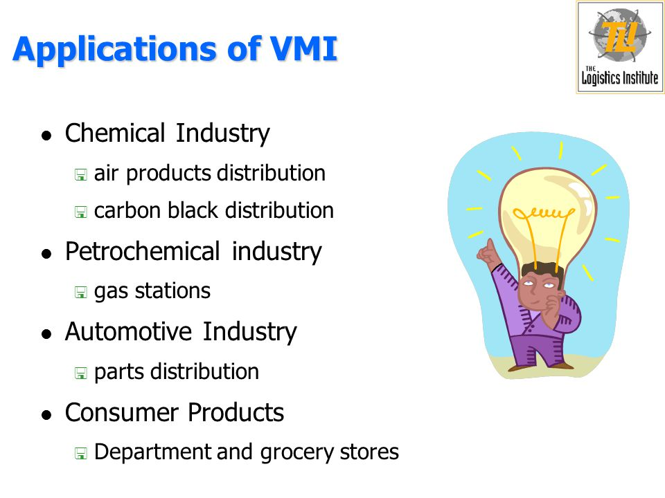 Advantages of VMI l Customer < less resources for inventory management < assurance that product will be available when required l Vendor < more freedom in when & how to manufacture product and make deliveries < more uniform utilization of resources < better coordination of inventory levels at different customers < better coordination of deliveries to decrease transportation cost