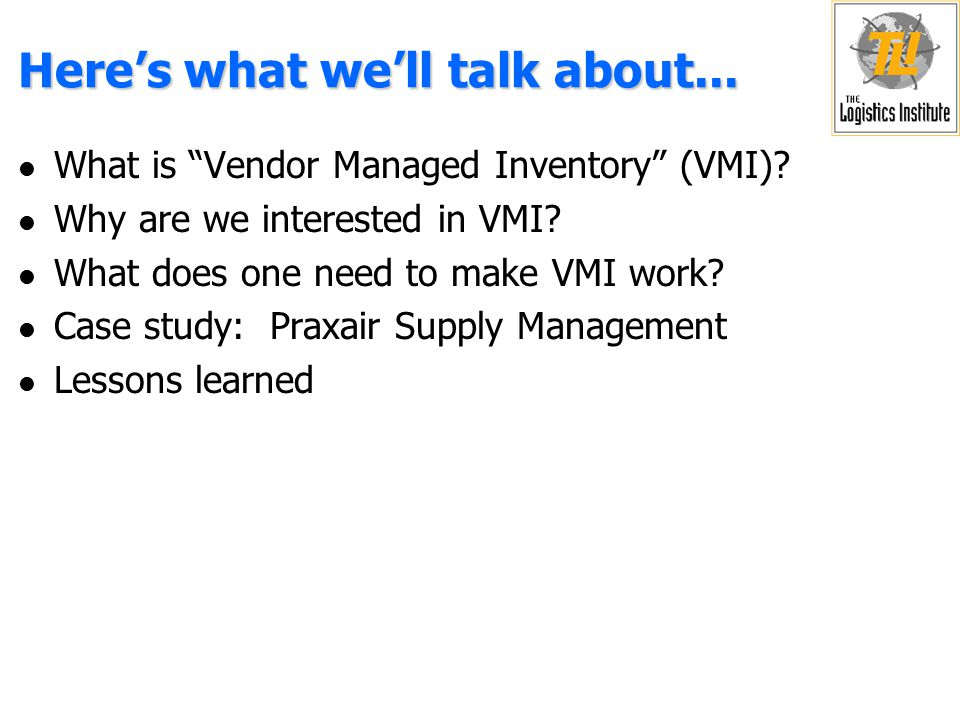 VMI Implementation at Praxair l Convince management and employees of new methods of doing business l Convince customers to trust vendor to do inventory management l Pressure on vendor to perform - Trust easily shaken l Praxair currently manages 80% of bulk customers' inventories l Demonstrate benefits