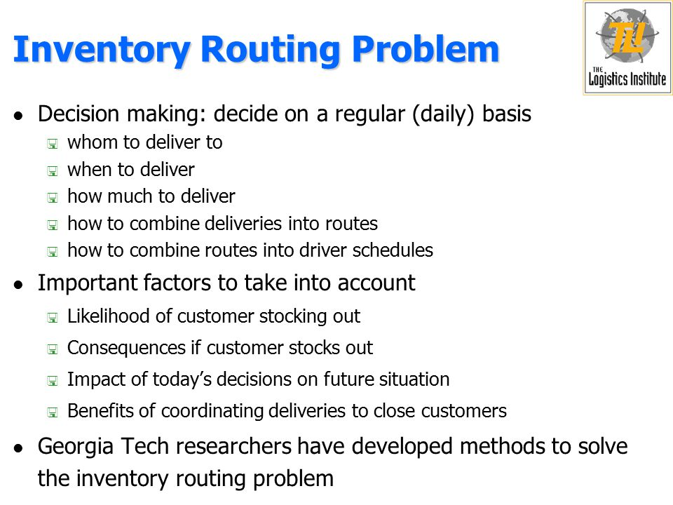 Inventory Routing Problem l Plants l Products l Drivers and Vehicles l Costs < Transportation cost < Revenue earned < Shortage cost < Inventory holding cost l Objective < Choose a distribution policy that maximizes the expected total discounted value (rewards minus costs) over a long horizon Vehicles Customers 0,0 2,0 1,11,1 2,12,1 1,0 0,10,10,30,3 2,32,3 1,31,3 0,20,2 1,21,2 2,22,2 0 V 1 (x 1,0) V 1 (x 1,2) V 2 (x 2,1) V 2 (x 2,0 ) V 3 (x 3,0) V 3 (x 3,2) 0 0 V 3 (x 3,1) V 3 (x 3,0) 0 0 0 0 0 0 0 0 0