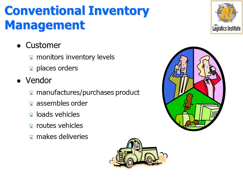 Conventional Inventory Management l Customer < monitors inventory levels < places orders l Vendor < manufactures/purchases product < assembles order < loads vehicles < routes vehicles < makes deliveries