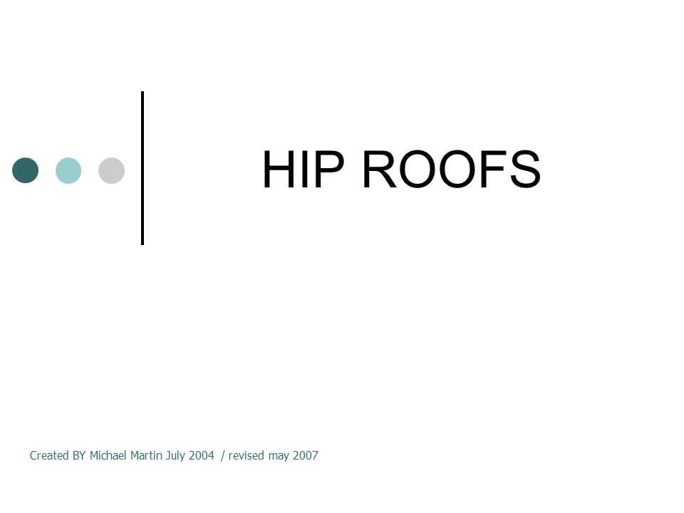 HIP ROOFS Created BY Michael Martin July 2004 / revised may 2007