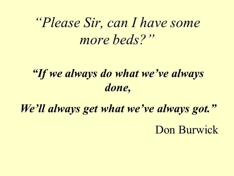 Please Sir, can I have some more beds If we always do what we've always done, We'll always get what we've always got. Don Burwick