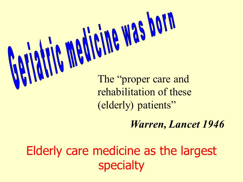 The proper care and rehabilitation of these (elderly) patients Warren, Lancet 1946 Elderly care medicine as the largest specialty