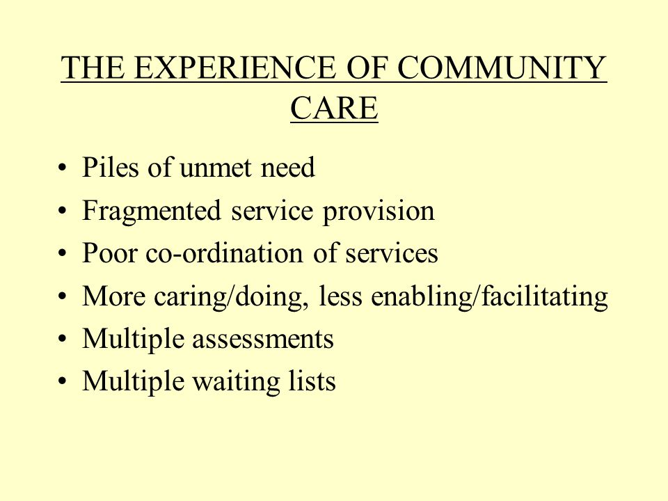 THE EXPERIENCE OF COMMUNITY CARE Piles of unmet need Fragmented service provision Poor co-ordination of services More caring/doing, less enabling/facilitating Multiple assessments Multiple waiting lists