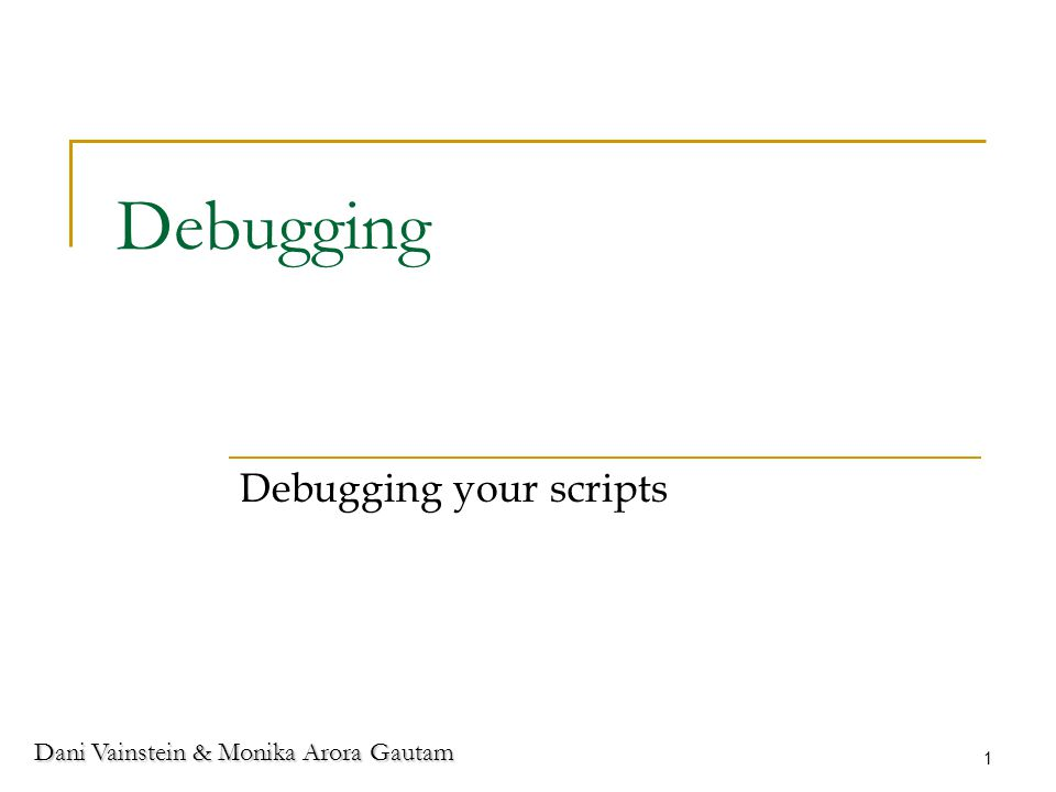 Dani Vainstein & Monika Arora Gautam 1 Debugging Debugging your scripts