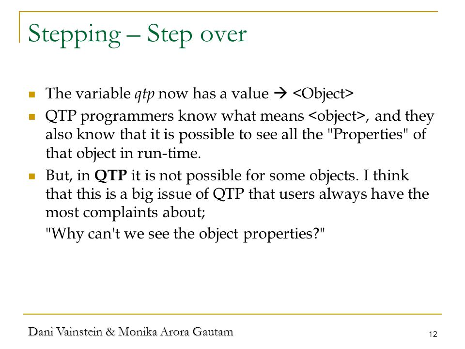 Dani Vainstein & Monika Arora Gautam 12 Stepping – Step over The variable qtp now has a value  QTP programmers know what means, and they also know that it is possible to see all the Properties of that object in run-time.