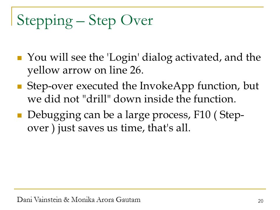 Dani Vainstein & Monika Arora Gautam 20 Stepping – Step Over You will see the Login dialog activated, and the yellow arrow on line 26.