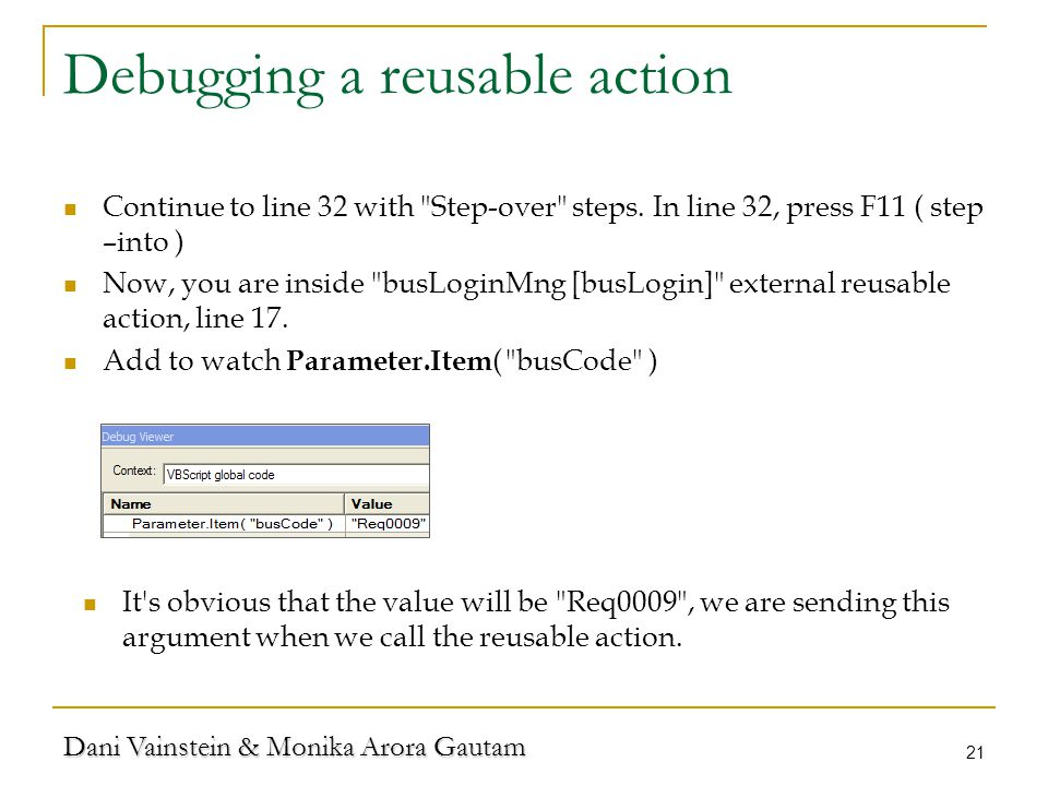 Dani Vainstein & Monika Arora Gautam 21 Debugging a reusable action Continue to line 32 with Step-over steps.