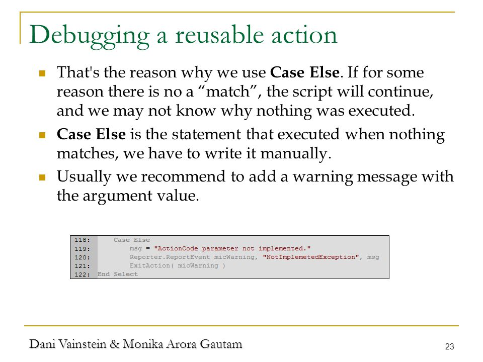 "Dani Vainstein & Monika Arora Gautam 23 Debugging a reusable action That's the reason why we use Case Else. If for some reason there is no a ""match"","