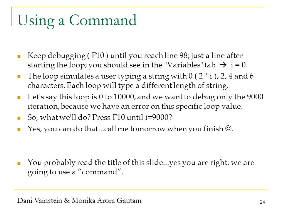 Dani Vainstein & Monika Arora Gautam 24 Using a Command Keep debugging ( F10 ) until you reach line 98; just a line after starting the loop; you should see in the Variables tab  i = 0.