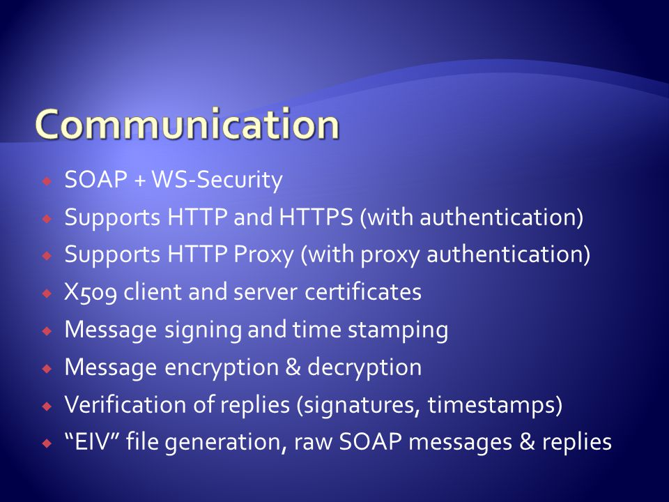  SOAP + WS-Security  Supports HTTP and HTTPS (with authentication)  Supports HTTP Proxy (with proxy authentication)  X509 client and server certificates  Message signing and time stamping  Message encryption & decryption  Verification of replies (signatures, timestamps)  EIV file generation, raw SOAP messages & replies