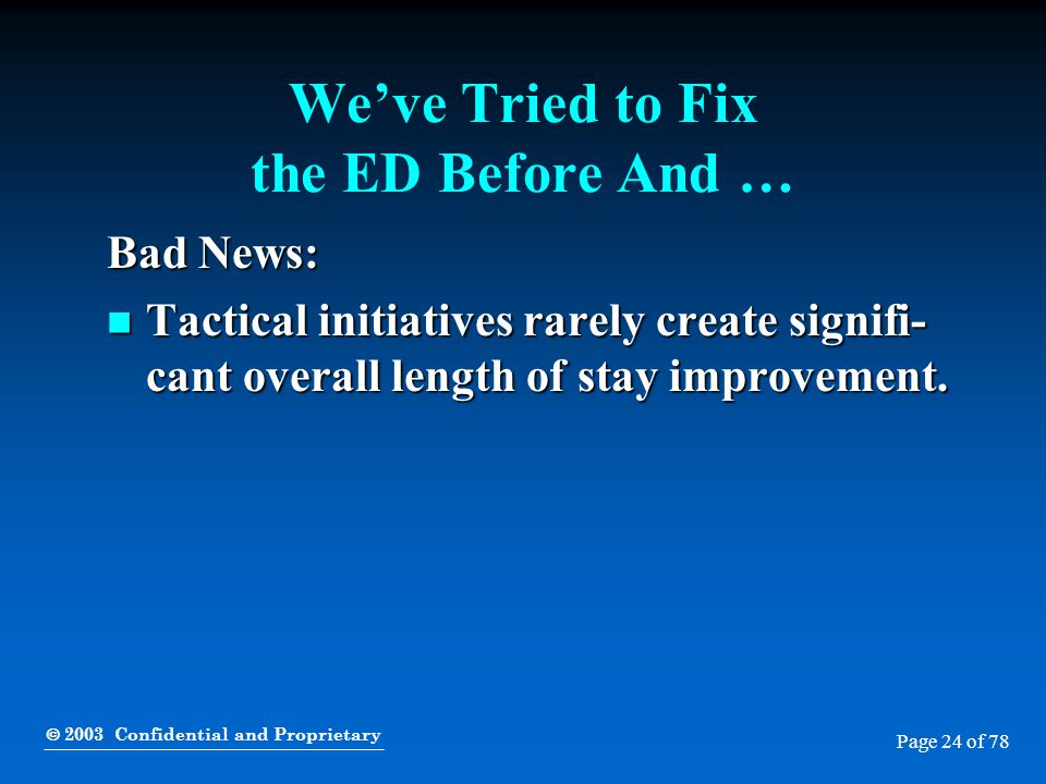  2003 Confidential and Proprietary Page 24 of 78 We've Tried to Fix the ED Before And … Bad News: Tactical initiatives rarely create signifi- cant ov