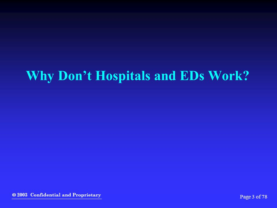  2003 Confidential and Proprietary Page 3 of 78 Why Don't Hospitals and EDs Work?