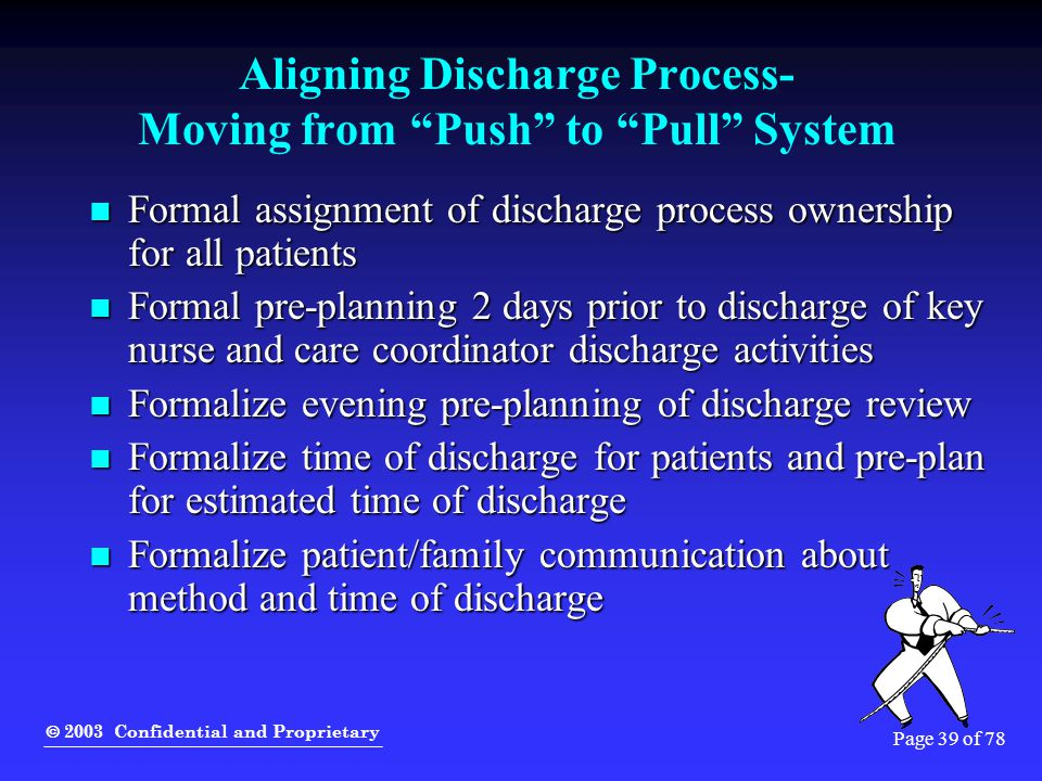 " 2003 Confidential and Proprietary Page 39 of 78 Aligning Discharge Process- Moving from ""Push"" to ""Pull"" System Formal assignment of discharge proce"