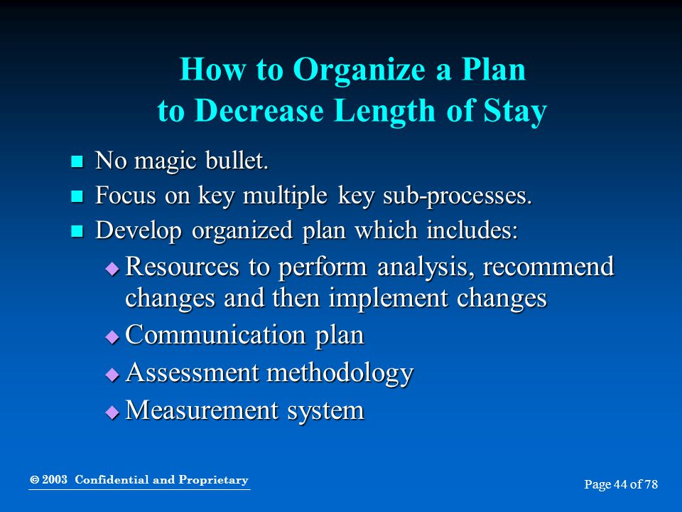  2003 Confidential and Proprietary Page 44 of 78 How to Organize a Plan to Decrease Length of Stay No magic bullet. No magic bullet. Focus on key mul