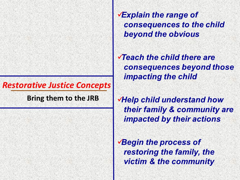 Restorative Justice Concepts Explain the range of consequences to the child beyond the obvious Teach the child there are consequences beyond those impacting the child Help child understand how their family & community are impacted by their actions Begin the process of restoring the family, the victim & the community Bring them to the JRB