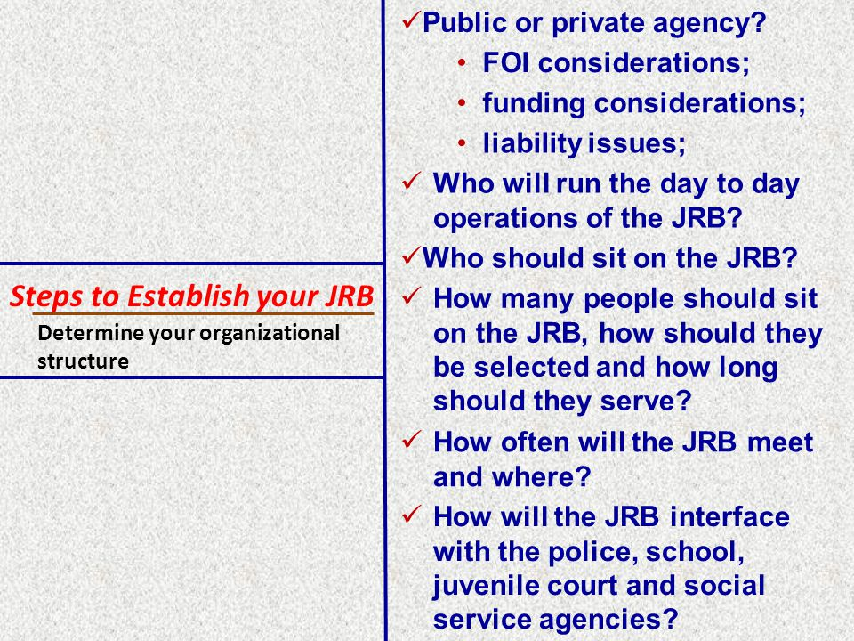 Steps to Establish your JRB Determine your organizational structure FOI considerations; funding considerations; liability issues; Public or private agency.