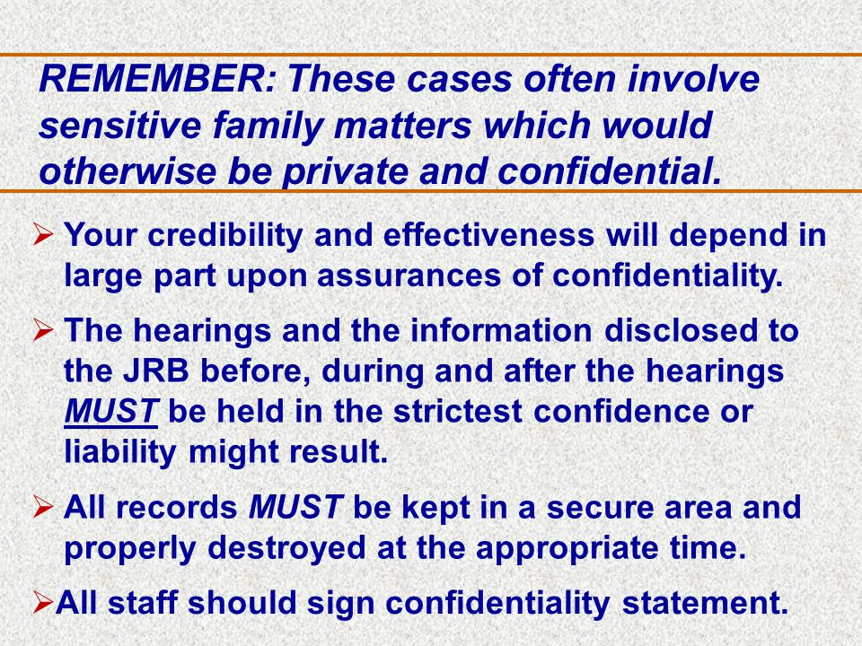 REMEMBER: These cases often involve sensitive family matters which would otherwise be private and confidential.
