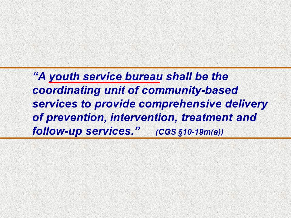 A youth service bureau shall be the coordinating unit of community-based services to provide comprehensive delivery of prevention, intervention, treatment and follow-up services. (CGS §10-19m(a))