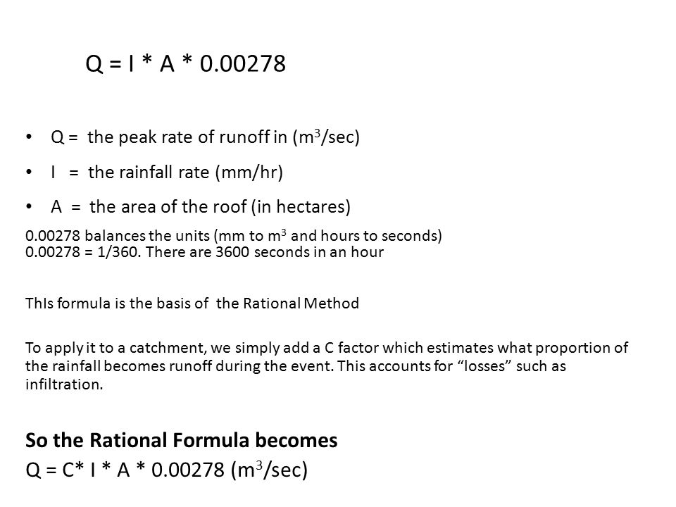 Q = I * A * 0.00278 Q = the peak rate of runoff in (m 3 /sec) I = the rainfall rate (mm/hr) A = the area of the roof (in hectares) 0.00278 balances th