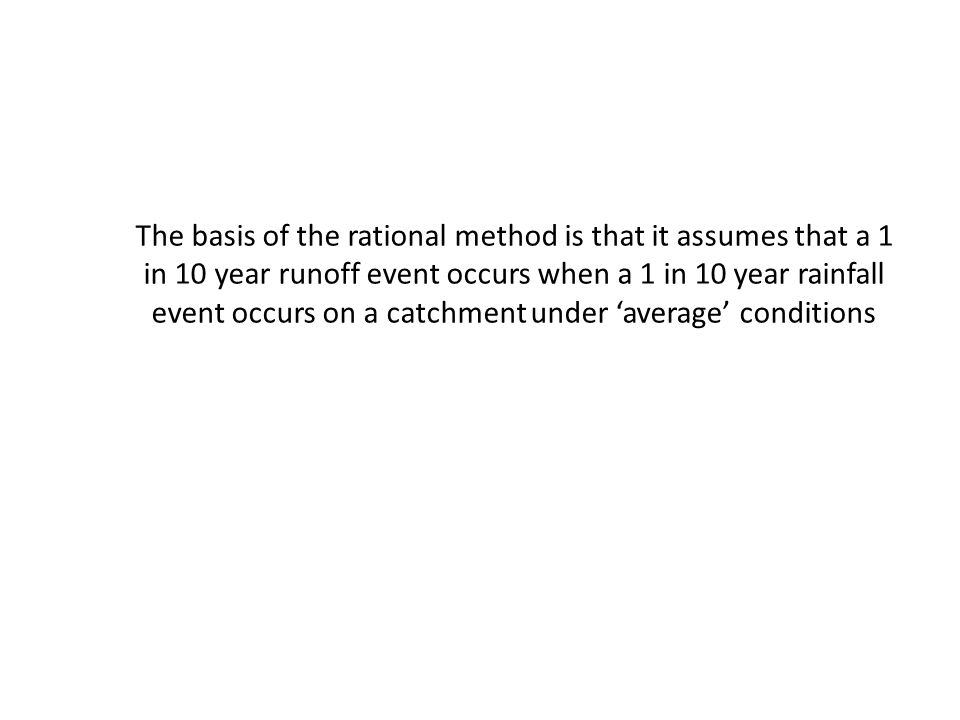 The basis of the rational method is that it assumes that a 1 in 10 year runoff event occurs when a 1 in 10 year rainfall event occurs on a catchment u