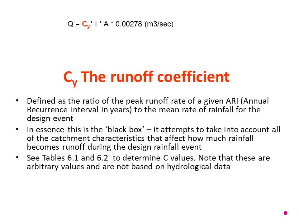 C y The runoff coefficient Defined as the ratio of the peak runoff rate of a given ARI (Annual Recurrence Interval in years) to the mean rate of rainf
