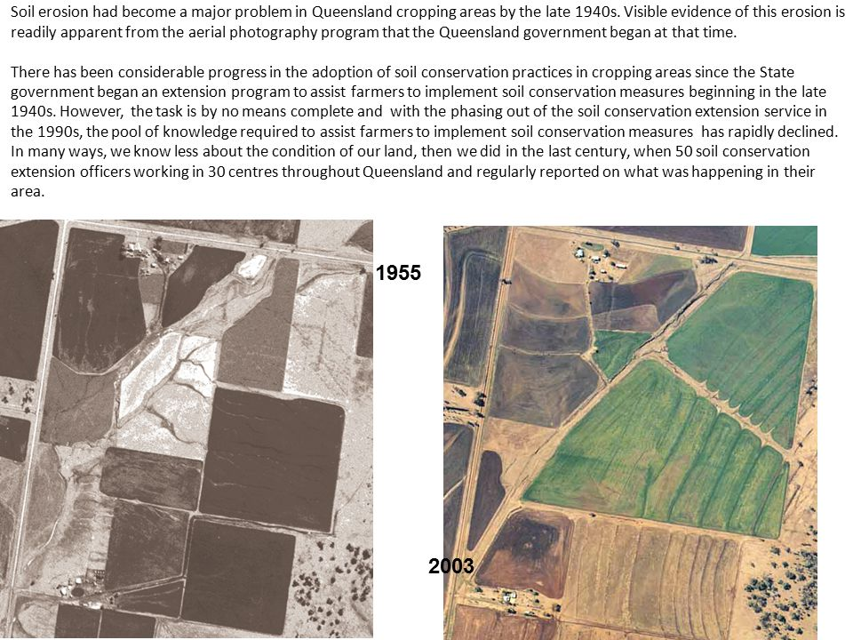 Soil erosion had become a major problem in Queensland cropping areas by the late 1940s. Visible evidence of this erosion is readily apparent from the