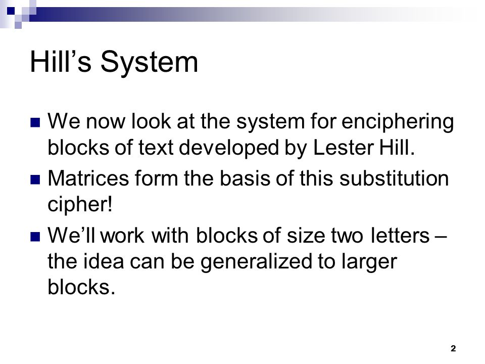 2 Hill's System We now look at the system for enciphering blocks of text developed by Lester Hill. Matrices form the basis of this substitution cipher