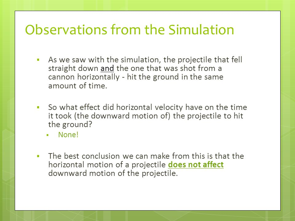 Observations from the Simulation  As we saw with the simulation, the projectile that fell straight down and the one that was shot from a cannon horiz