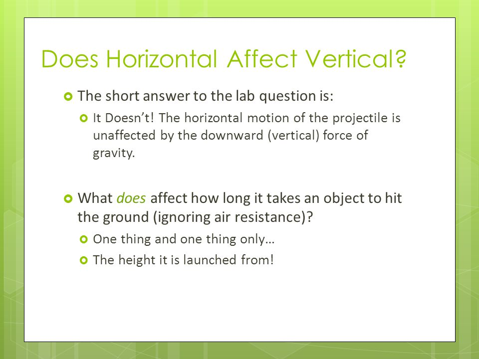 Does Horizontal Affect Vertical?  The short answer to the lab question is:  It Doesn't! The horizontal motion of the projectile is unaffected by the