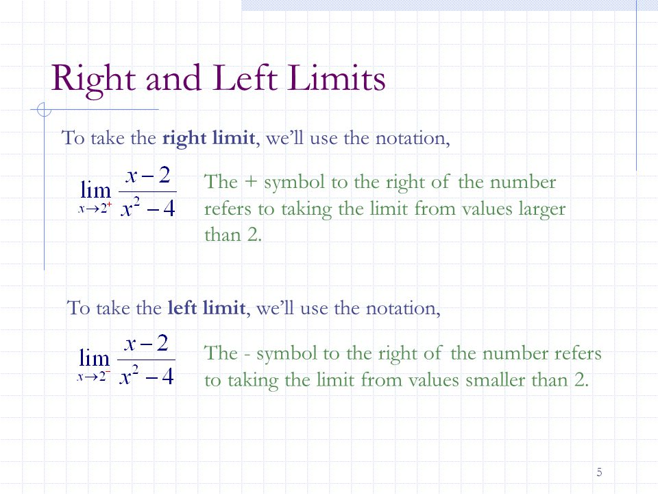5 Right and Left Limits To take the right limit, we'll use the notation, The + symbol to the right of the number refers to taking the limit from values larger than 2.