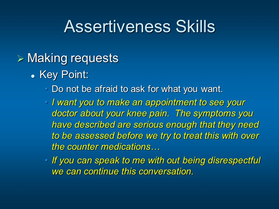 Assertiveness Skills  Making requests Key Point: Key Point: Do not be afraid to ask for what you want.Do not be afraid to ask for what you want. I wa