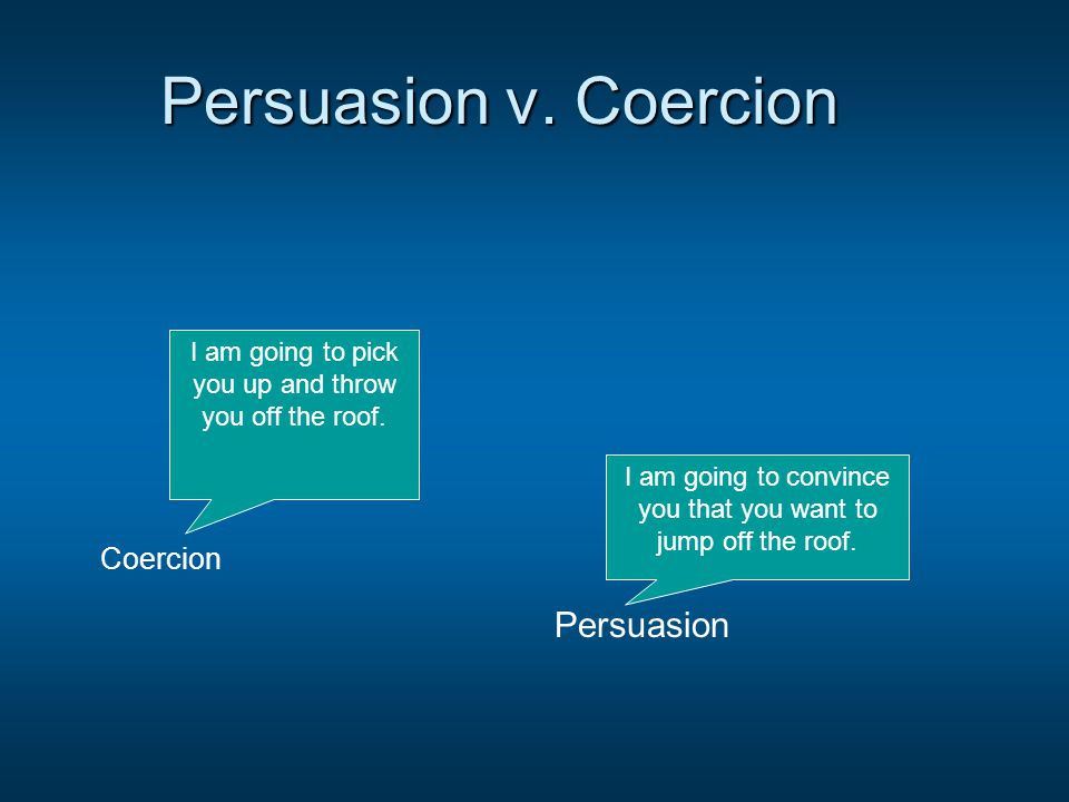 Persuasion v. Coercion Coercion Persuasion I am going to pick you up and throw you off the roof. I am going to convince you that you want to jump off