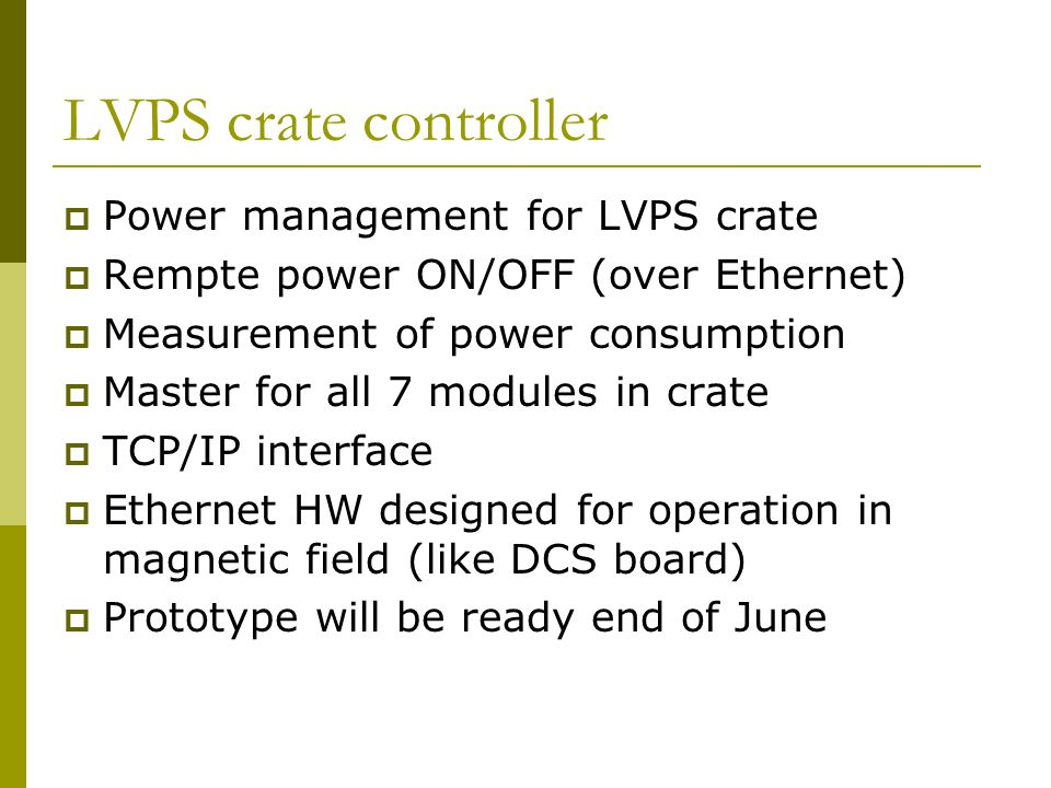 LVPS crate controller  Power management for LVPS crate  Rempte power ON/OFF (over Ethernet)  Measurement of power consumption  Master for all 7 mo