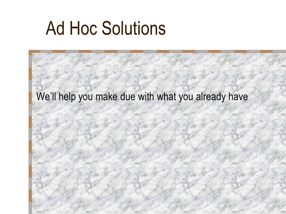 Ad Hoc Solutions We'll help you make due with what you already have