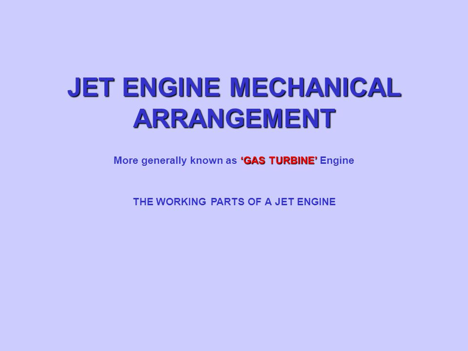 JET ENGINE MECHANICAL ARRANGEMENT THE WORKING PARTS OF A JET ENGINE 'GAS TURBINE' More generally known as 'GAS TURBINE' Engine