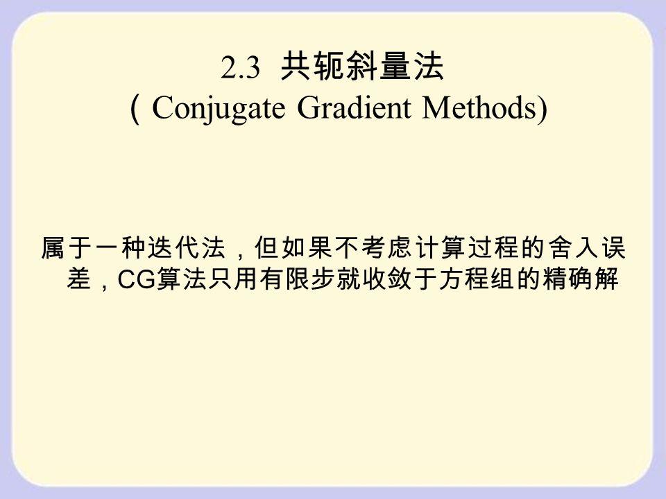 2.3 共轭斜量法 ( Conjugate Gradient Methods) 属于一种迭代法,但如果不考虑计算过程的舍入误 差, CG 算法只用有限步就收敛于方程组的精确解
