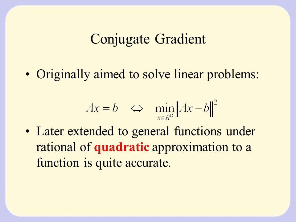 Conjugate Gradient Originally aimed to solve linear problems: Later extended to general functions under rational of quadratic approximation to a function is quite accurate.