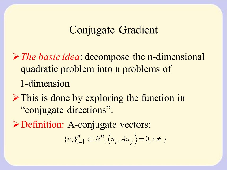 Conjugate Gradient  The basic idea: decompose the n-dimensional quadratic problem into n problems of 1-dimension  This is done by exploring the function in conjugate directions .